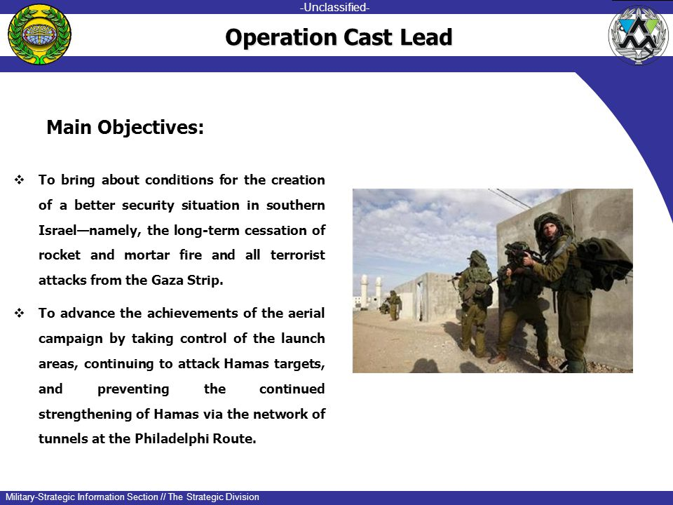-unclassified- -Unclassified- Military-Strategic Information Section // The Strategic Division Operation Cast Lead  To bring about conditions for the creation of a better security situation in southern Israel—namely, the long-term cessation of rocket and mortar fire and all terrorist attacks from the Gaza Strip.