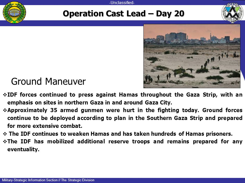 -unclassified- -Unclassified- Military-Strategic Information Section // The Strategic Division Ground Maneuver  IDF forces continued to press against Hamas throughout the Gaza Strip, with an emphasis on sites in northern Gaza in and around Gaza City.