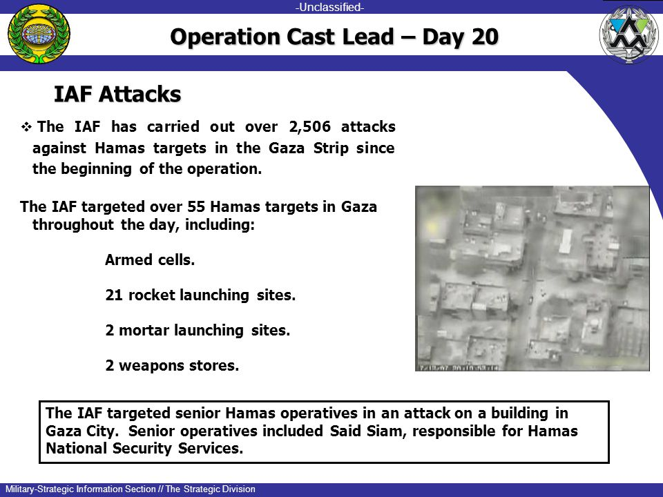-unclassified- -Unclassified- Military-Strategic Information Section // The Strategic Division IAF Attacks  The IAF has carried out over 2,506 attacks against Hamas targets in the Gaza Strip since the beginning of the operation.
