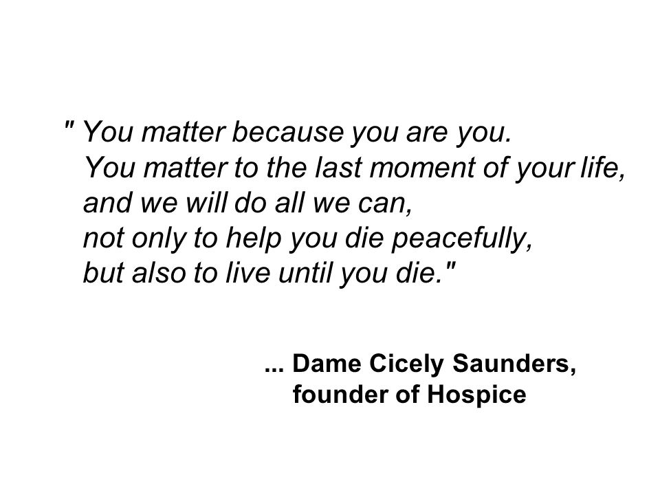 ... Dame Cicely Saunders, founder of Hospice You matter because you are you.