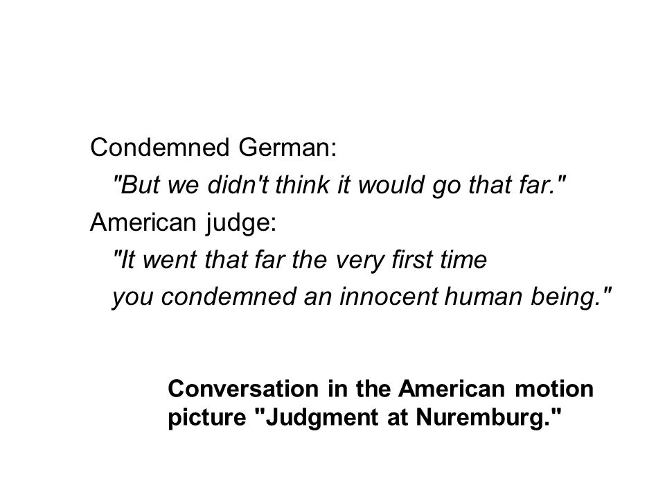 Conversation in the American motion picture Judgment at Nuremburg. Condemned German: But we didn t think it would go that far. American judge: It went that far the very first time you condemned an innocent human being.