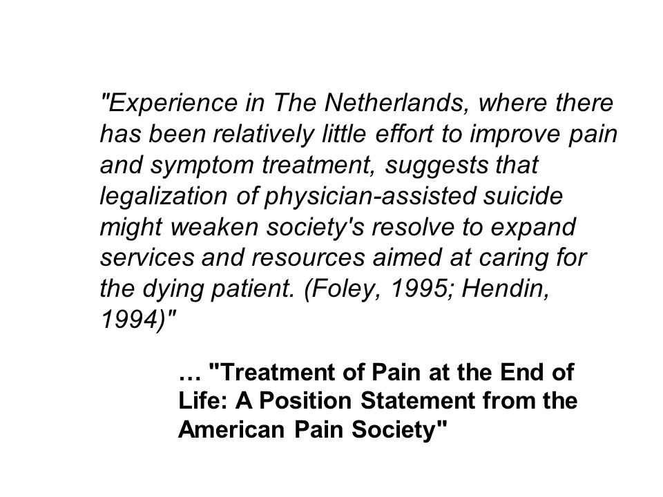… Treatment of Pain at the End of Life: A Position Statement from the American Pain Society Experience in The Netherlands, where there has been relatively little effort to improve pain and symptom treatment, suggests that legalization of physician-assisted suicide might weaken society s resolve to expand services and resources aimed at caring for the dying patient.