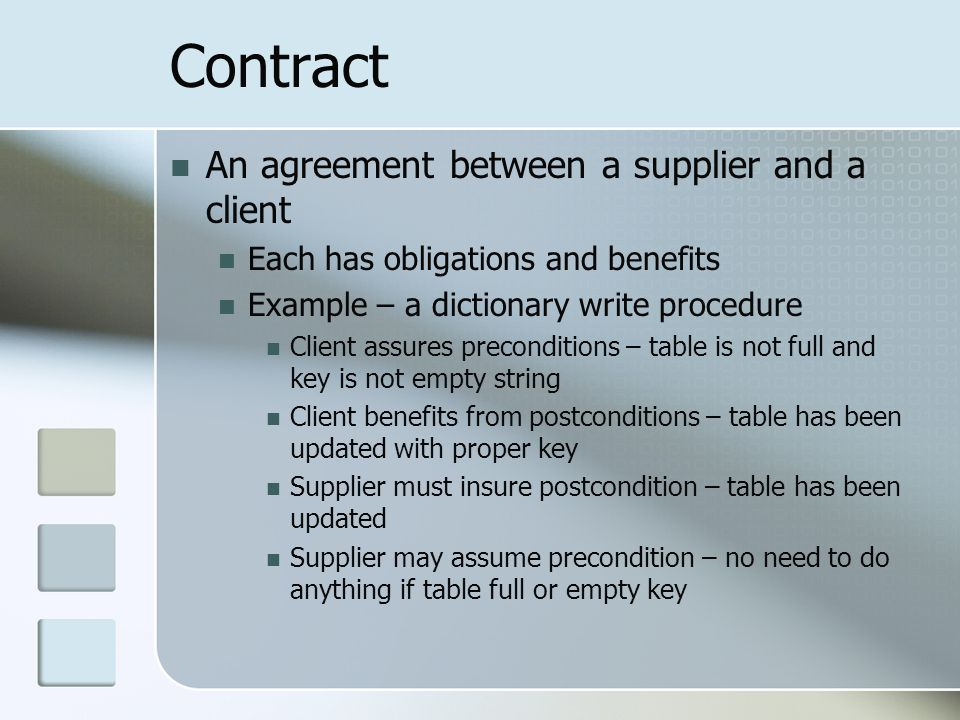 Contract An agreement between a supplier and a client Each has obligations and benefits Example – a dictionary write procedure Client assures preconditions – table is not full and key is not empty string Client benefits from postconditions – table has been updated with proper key Supplier must insure postcondition – table has been updated Supplier may assume precondition – no need to do anything if table full or empty key