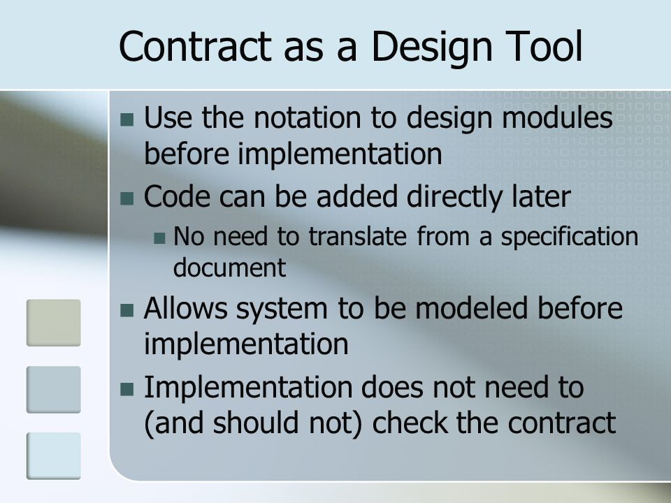Contract as a Design Tool Use the notation to design modules before implementation Code can be added directly later No need to translate from a specification document Allows system to be modeled before implementation Implementation does not need to (and should not) check the contract