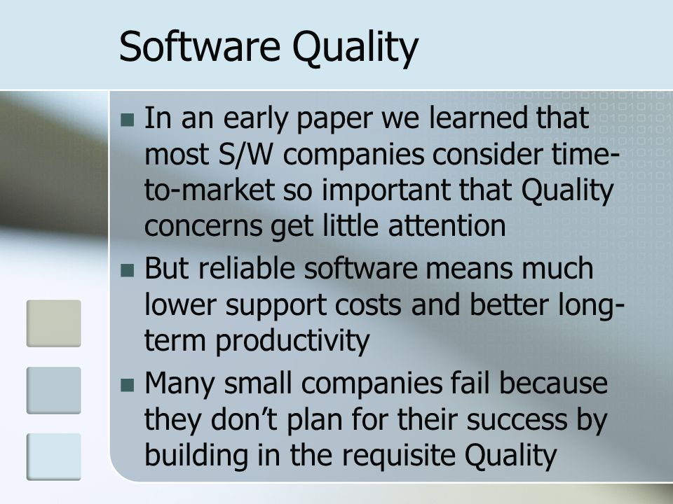 Software Quality In an early paper we learned that most S/W companies consider time- to-market so important that Quality concerns get little attention But reliable software means much lower support costs and better long- term productivity Many small companies fail because they don't plan for their success by building in the requisite Quality