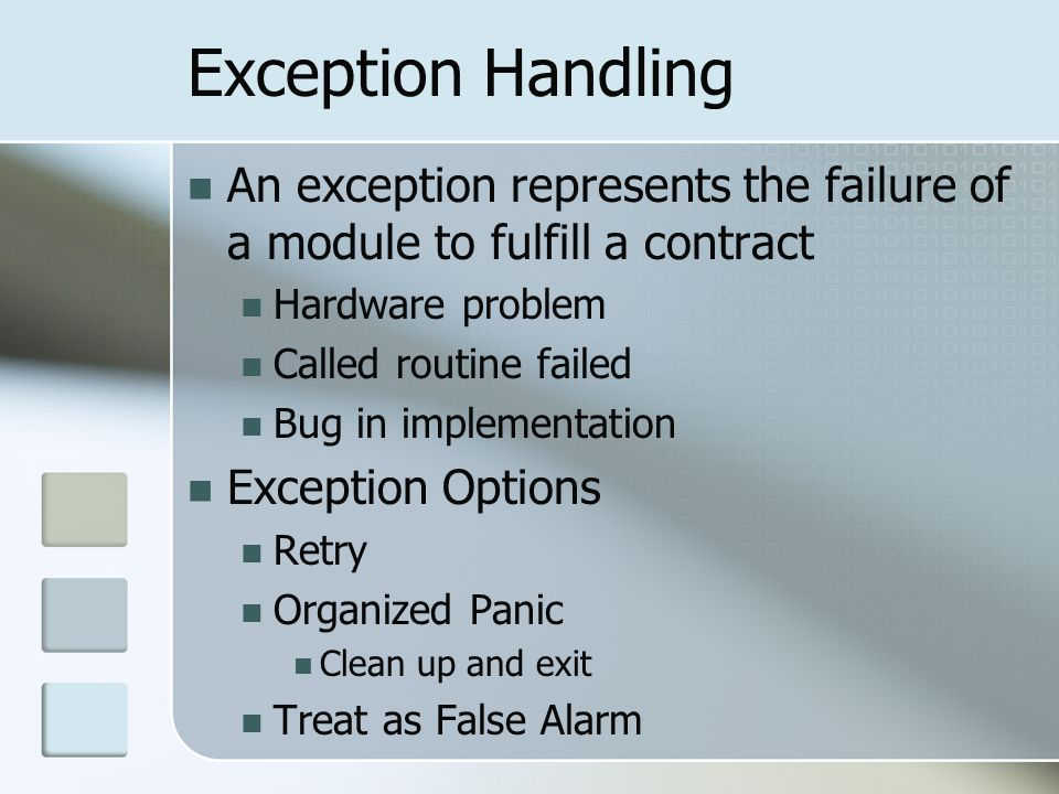 Exception Handling An exception represents the failure of a module to fulfill a contract Hardware problem Called routine failed Bug in implementation Exception Options Retry Organized Panic Clean up and exit Treat as False Alarm