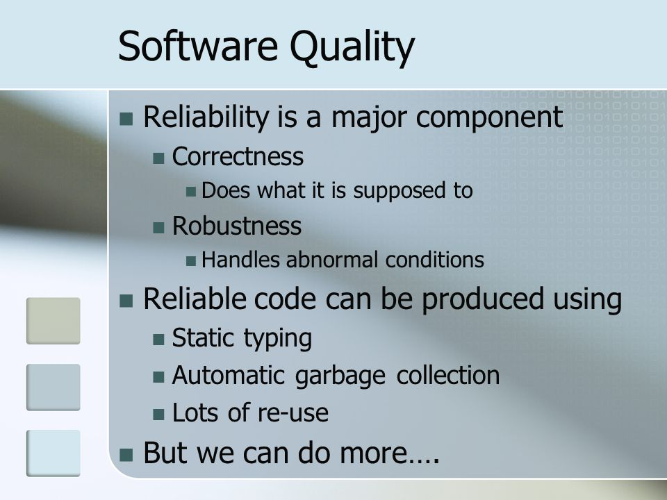 Software Quality Reliability is a major component Correctness Does what it is supposed to Robustness Handles abnormal conditions Reliable code can be produced using Static typing Automatic garbage collection Lots of re-use But we can do more….
