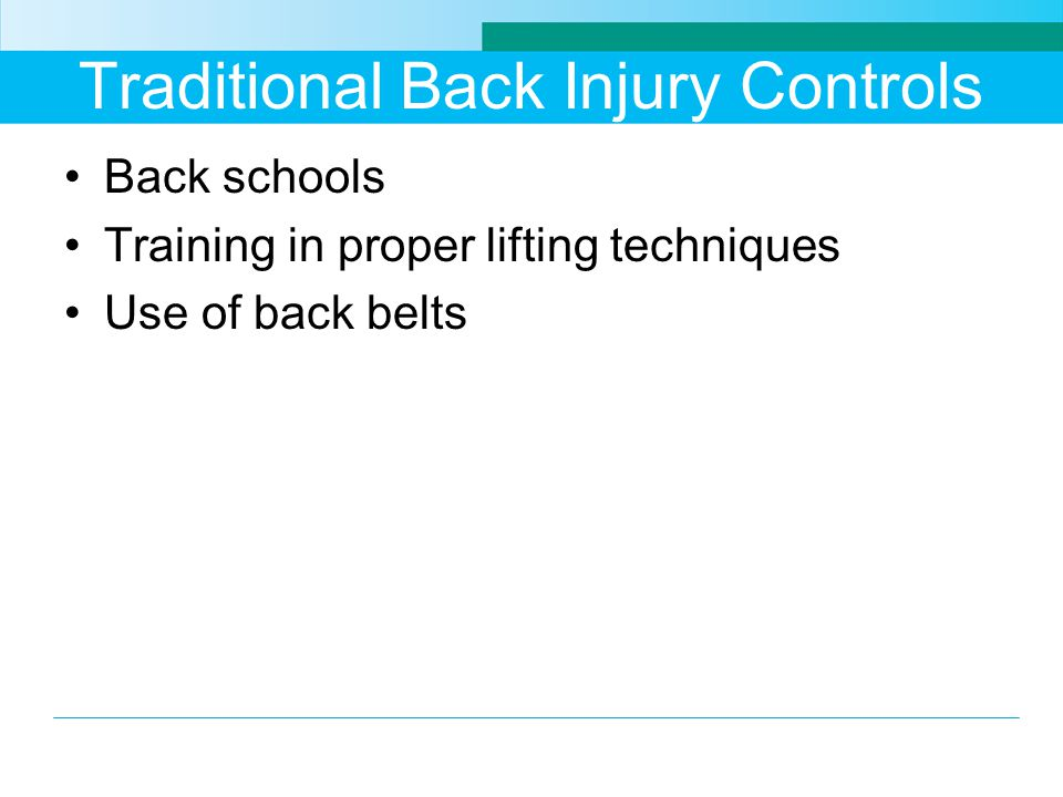 Traditional Back Injury Controls Back schools Training in proper lifting techniques Use of back belts