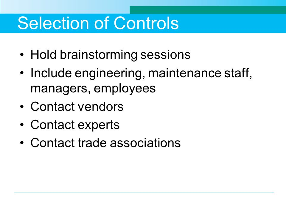 Selection of Controls Hold brainstorming sessions Include engineering, maintenance staff, managers, employees Contact vendors Contact experts Contact trade associations