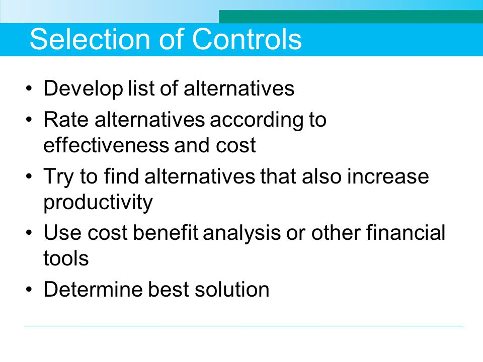 Selection of Controls Develop list of alternatives Rate alternatives according to effectiveness and cost Try to find alternatives that also increase productivity Use cost benefit analysis or other financial tools Determine best solution