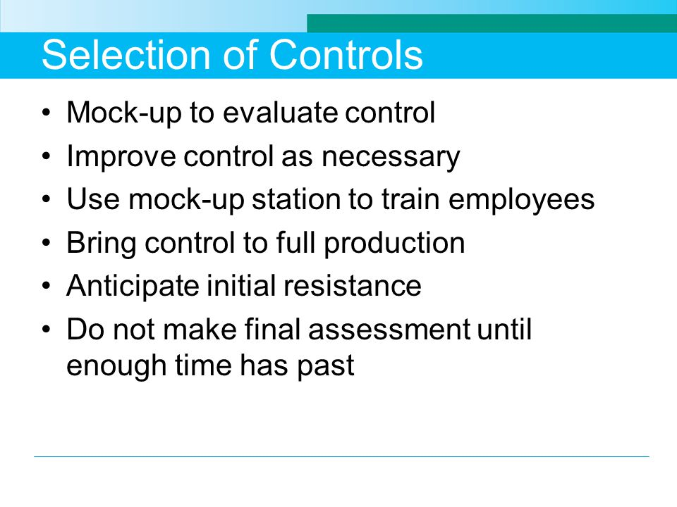Selection of Controls Mock-up to evaluate control Improve control as necessary Use mock-up station to train employees Bring control to full production Anticipate initial resistance Do not make final assessment until enough time has past