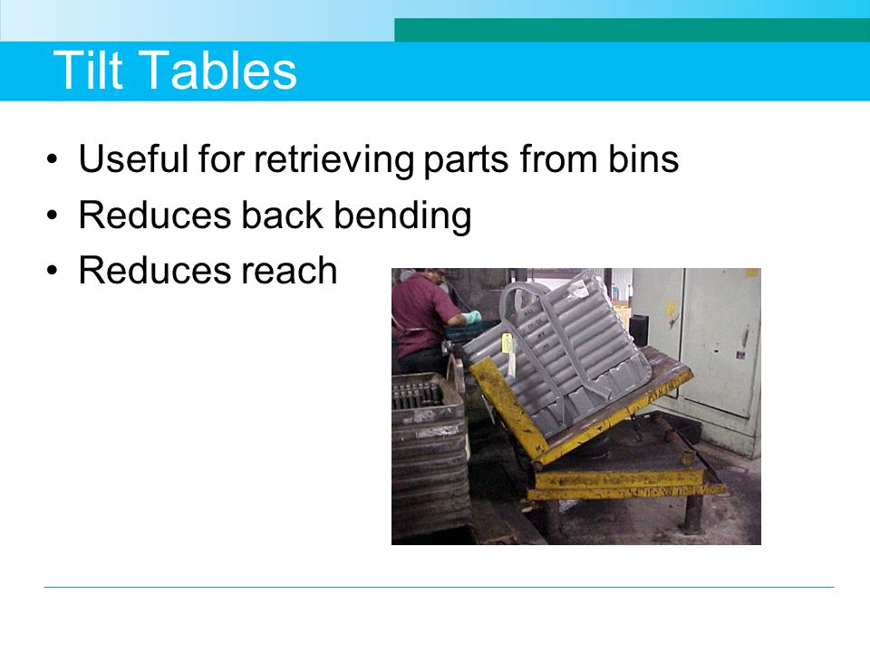 Tilt Tables Useful for retrieving parts from bins Reduces back bending Reduces reach