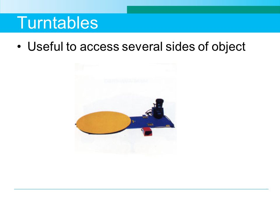 Turntables Useful to access several sides of object