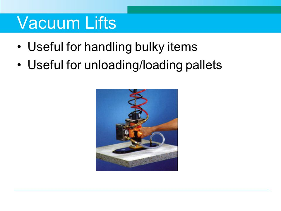 Vacuum Lifts Useful for handling bulky items Useful for unloading/loading pallets