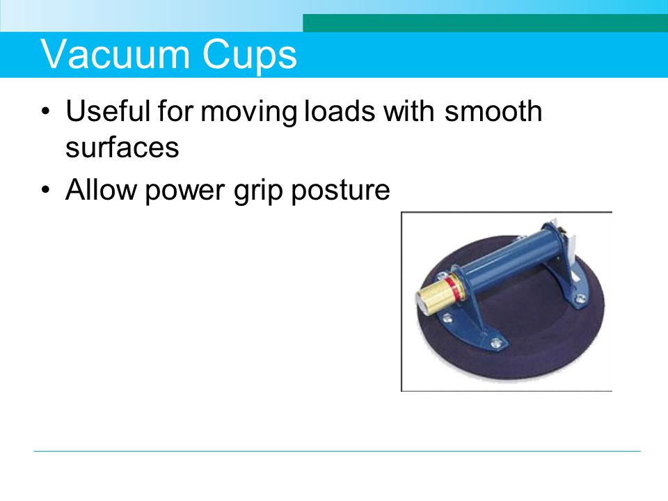 Vacuum Cups Useful for moving loads with smooth surfaces Allow power grip posture