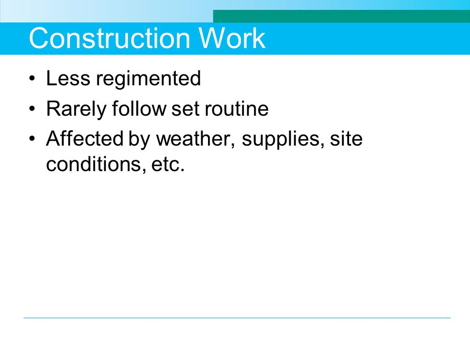 Construction Work Less regimented Rarely follow set routine Affected by weather, supplies, site conditions, etc.