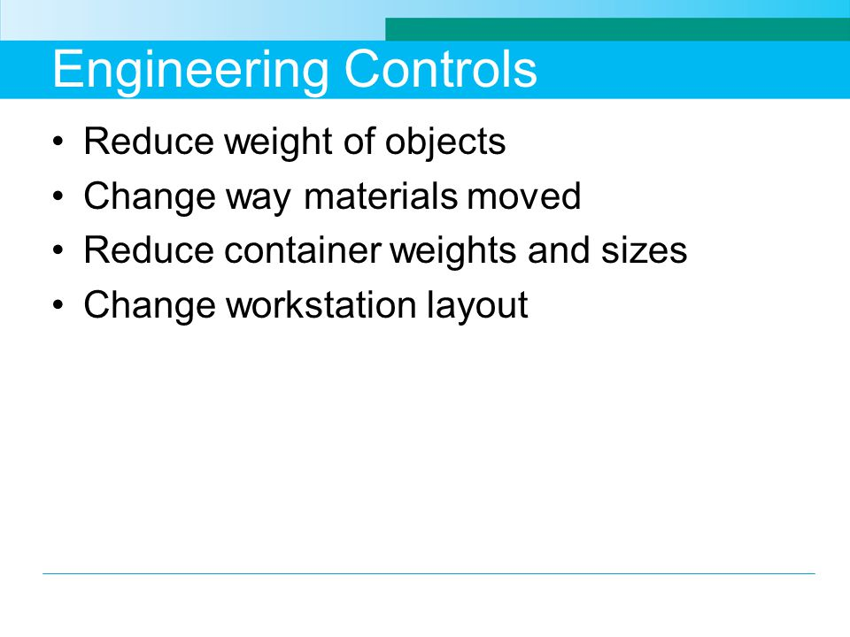 Engineering Controls Reduce weight of objects Change way materials moved Reduce container weights and sizes Change workstation layout