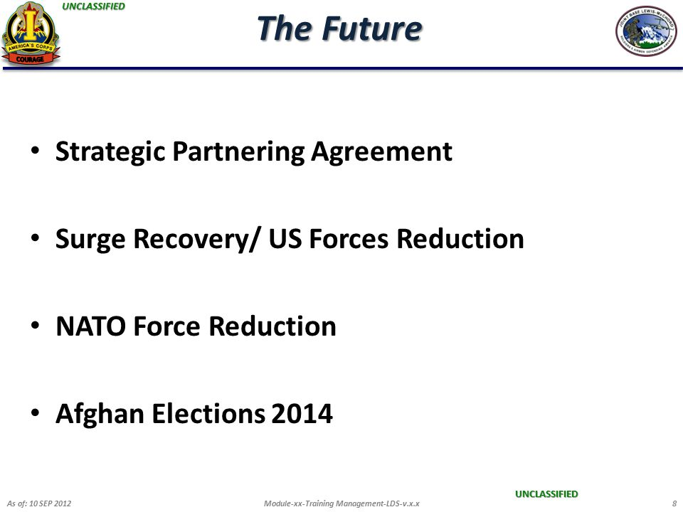 UNCLASSIFIED UNCLASSIFIED The Future Strategic Partnering Agreement Surge Recovery/ US Forces Reduction NATO Force Reduction Afghan Elections 2014 As of: 10 SEP 2012Module-xx-Training Management-LDS-v.x.x8
