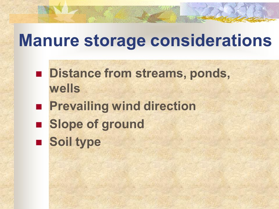Manure storage considerations Distance from streams, ponds, wells Prevailing wind direction Slope of ground Soil type