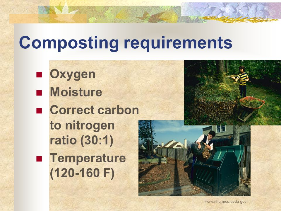 Composting requirements Oxygen Moisture Correct carbon to nitrogen ratio (30:1) Temperature (120-160 F) www.nhq.nrcs.usda.gov