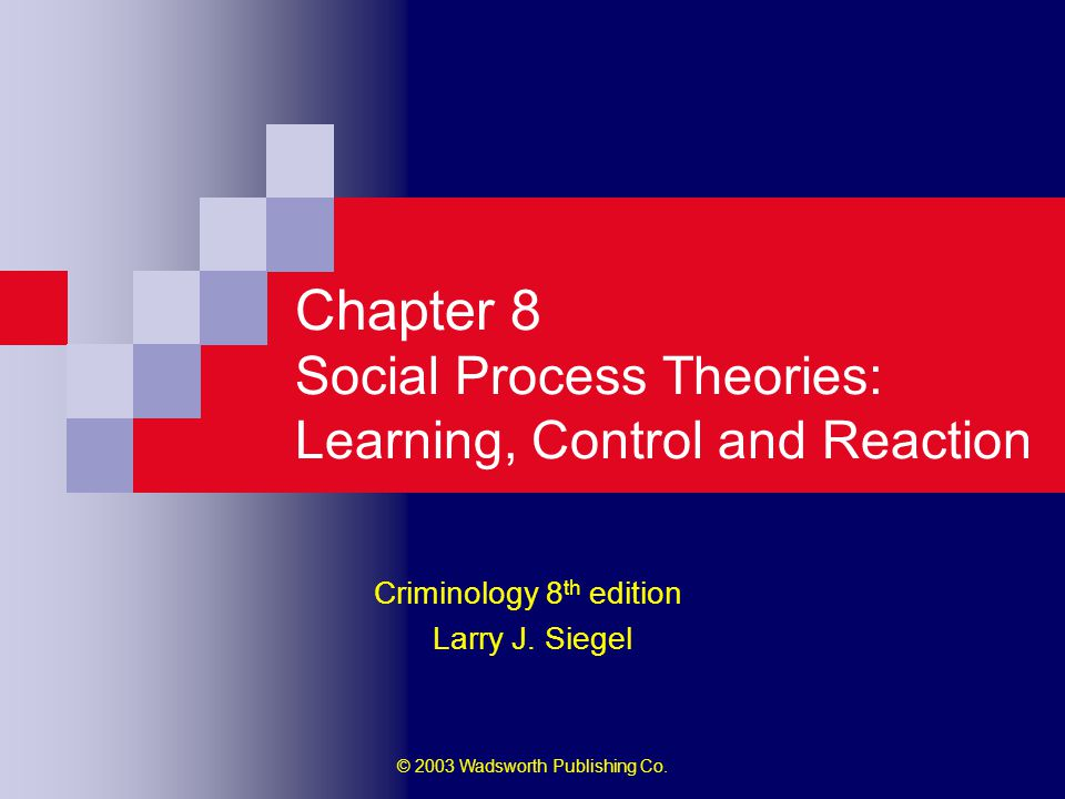 © 2003 Wadsworth Publishing Co. Chapter 8 Social Process Theories: Learning, Control and Reaction Criminology 8 th edition Larry J. Siegel
