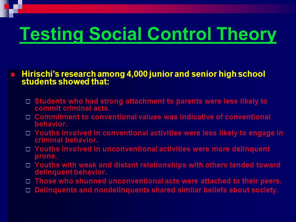 Testing Social Control Theory Hirischi's research among 4,000 junior and senior high school students showed that:  Students who had strong attachment to parents were less likely to commit criminal acts.