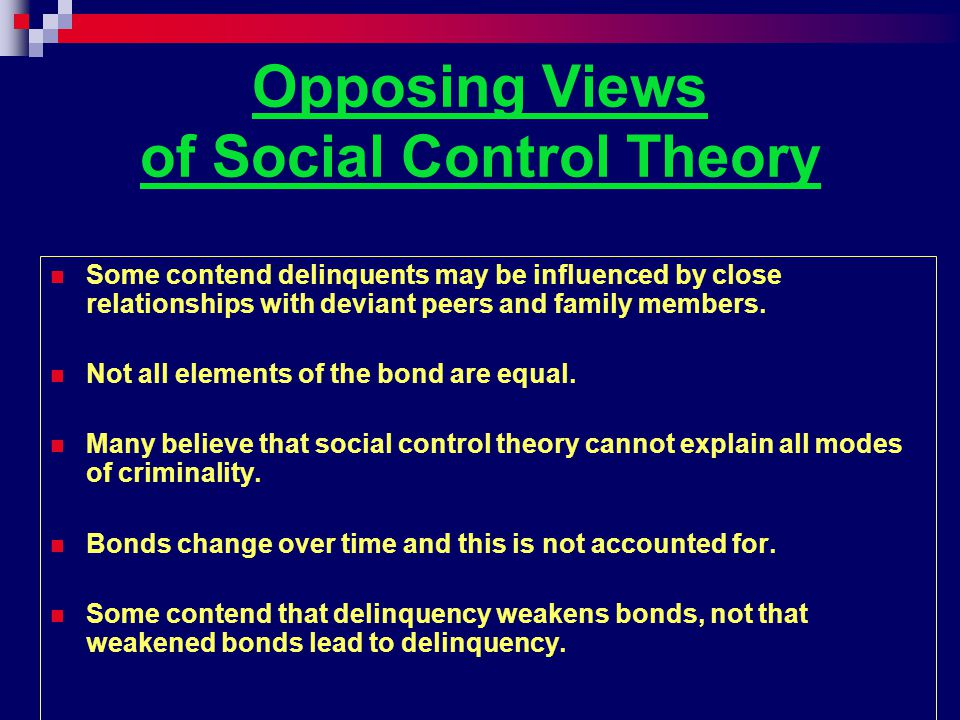 Opposing Views of Social Control Theory Some contend delinquents may be influenced by close relationships with deviant peers and family members.