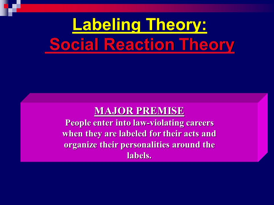 Labeling Theory: Social Reaction Theory MAJOR PREMISE People enter into law-violating careers when they are labeled for their acts and organize their personalities around the labels.