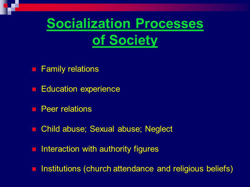 Socialization Processes of Society Family relations Education experience Peer relations Child abuse; Sexual abuse; Neglect Interaction with authority figures Institutions (church attendance and religious beliefs)