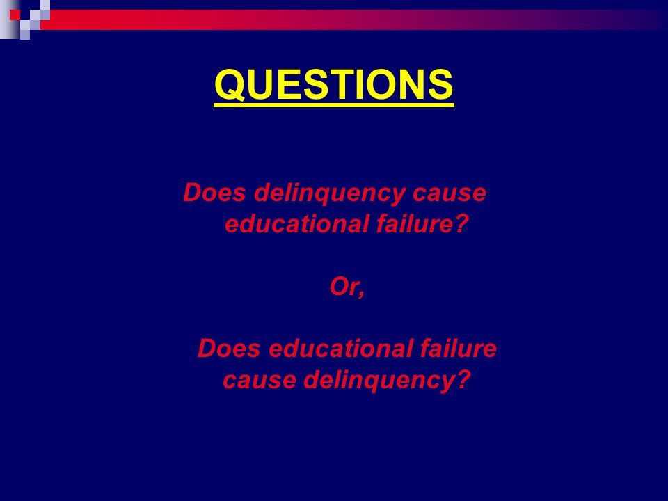 QUESTIONS Does delinquency cause educational failure.
