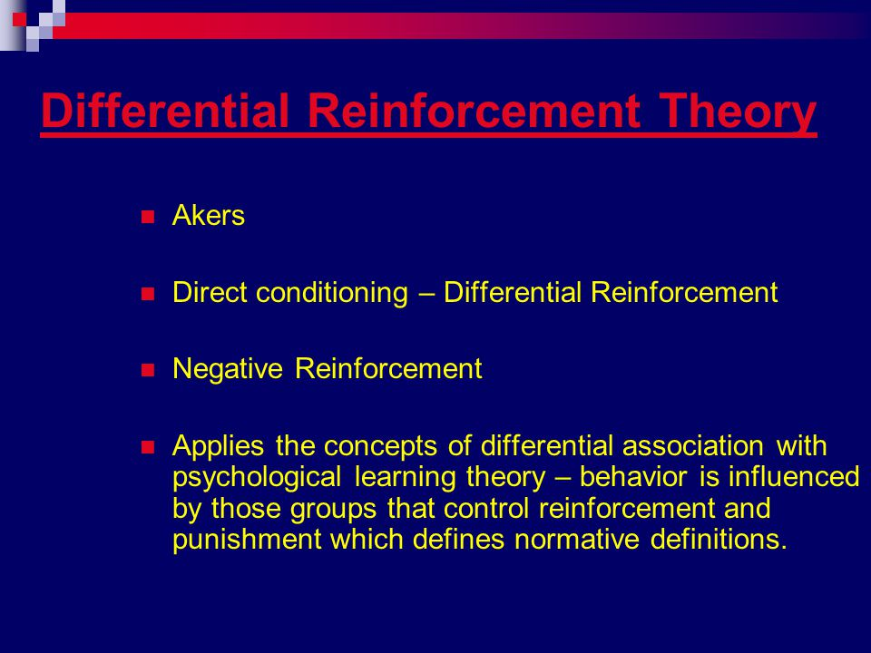 Differential Reinforcement Theory Akers Direct conditioning – Differential Reinforcement Negative Reinforcement Applies the concepts of differential association with psychological learning theory – behavior is influenced by those groups that control reinforcement and punishment which defines normative definitions.