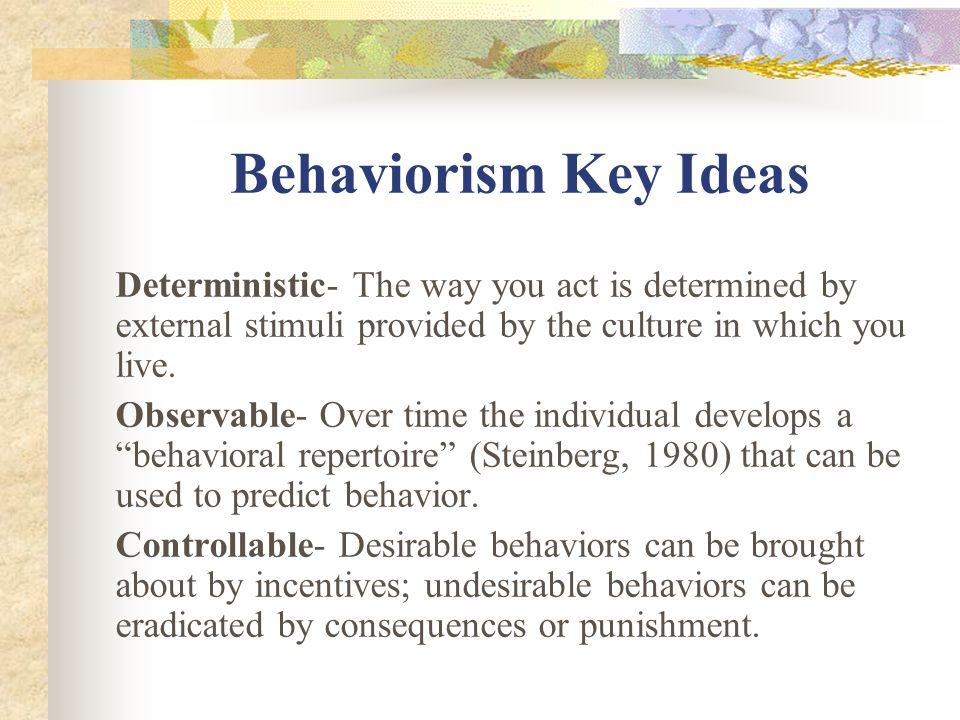 Behaviorism Key Ideas Deterministic- The way you act is determined by external stimuli provided by the culture in which you live.