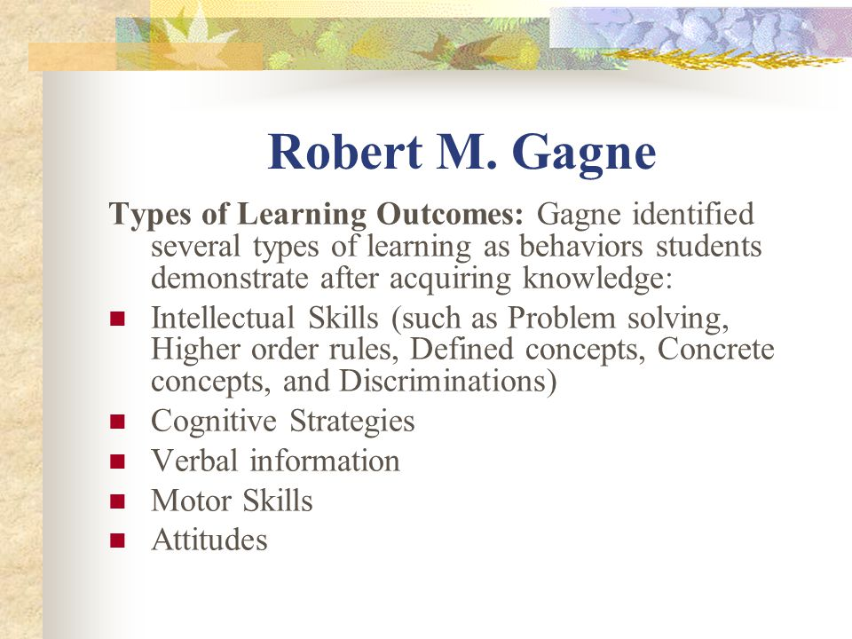 Robert M. Gagne Types of Learning Outcomes: Gagne identified several types of learning as behaviors students demonstrate after acquiring knowledge: In