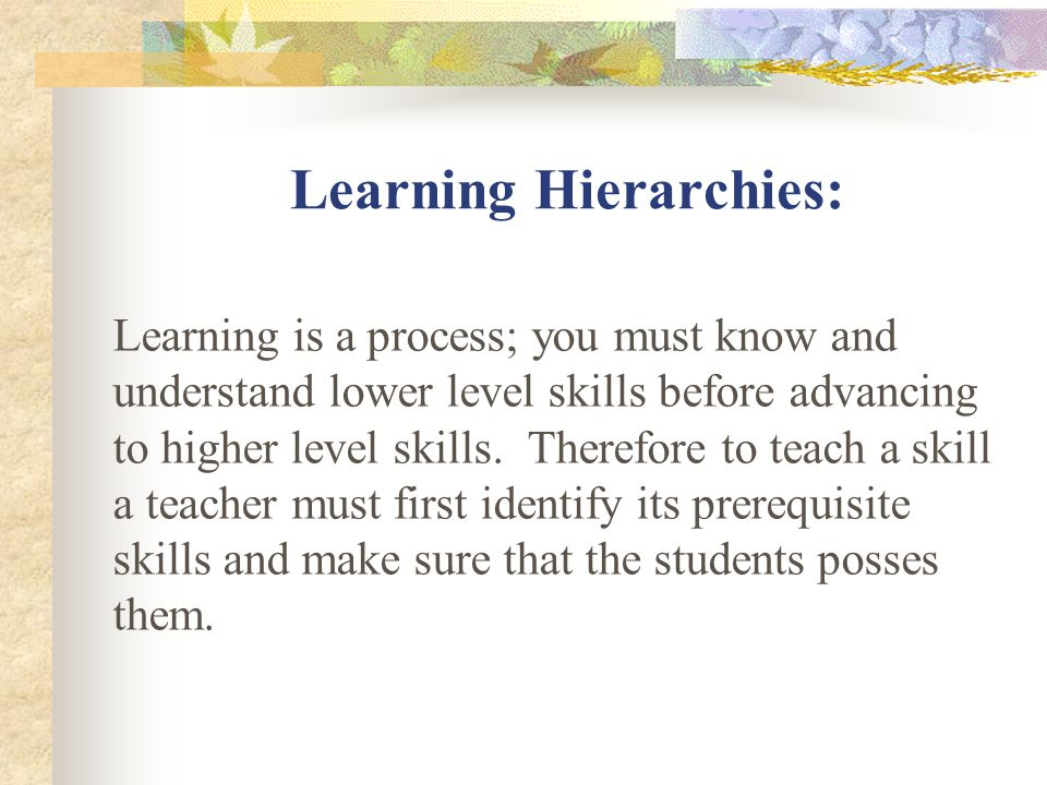 Learning Hierarchies: Learning is a process; you must know and understand lower level skills before advancing to higher level skills.