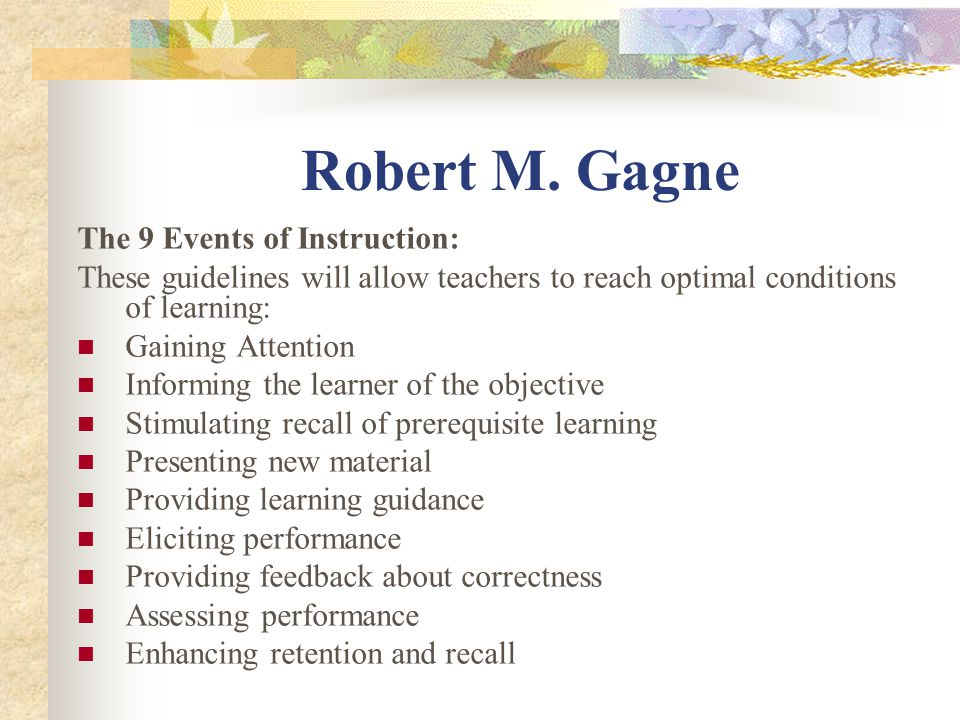 Robert M. Gagne The 9 Events of Instruction: These guidelines will allow teachers to reach optimal conditions of learning: Gaining Attention Informing