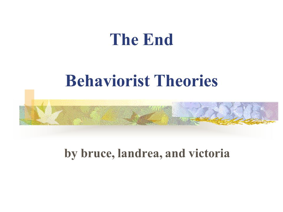 The End Behaviorist Theories by bruce, landrea, and victoria