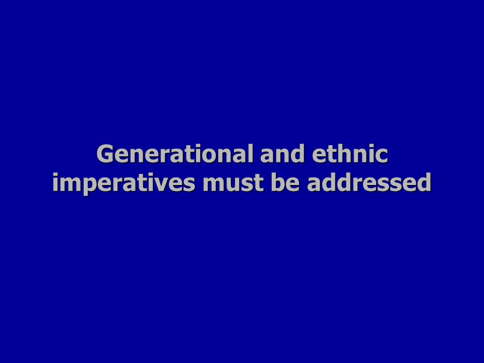 Generational and ethnic imperatives must be addressed