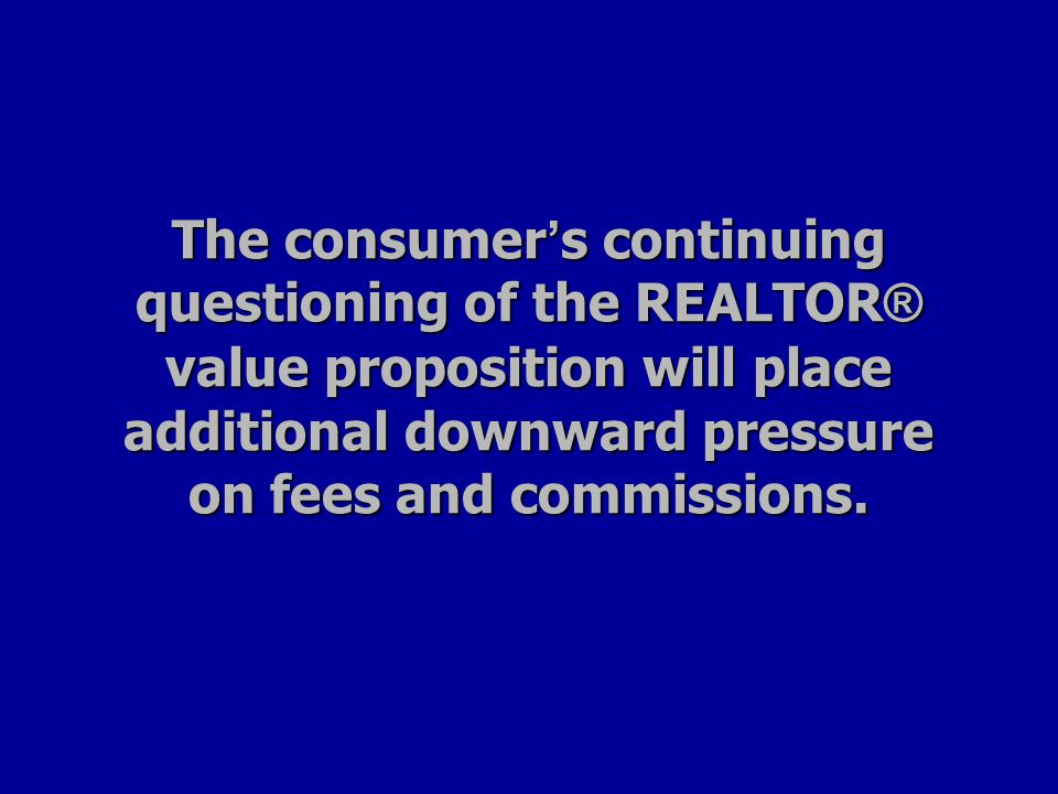 The consumer ' s continuing questioning of the REALTOR ® value proposition will place additional downward pressure on fees and commissions.