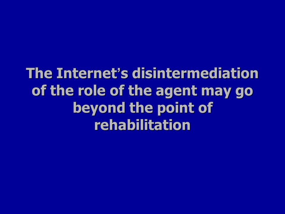 The Internet ' s disintermediation of the role of the agent may go beyond the point of rehabilitation