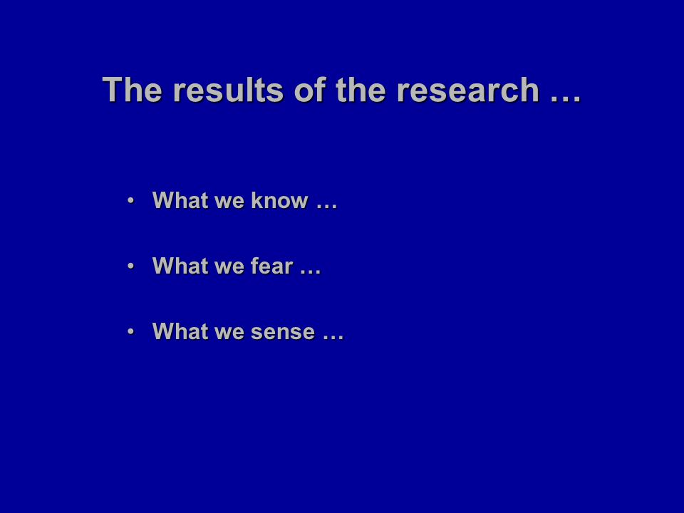 The results of the research … What we know …What we know … What we fear …What we fear … What we sense …What we sense …