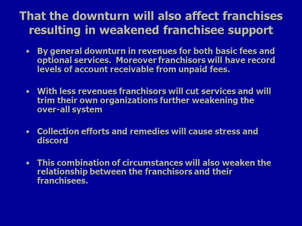 That the downturn will also affect franchises resulting in weakened franchisee support By general downturn in revenues for both basic fees and optional services.