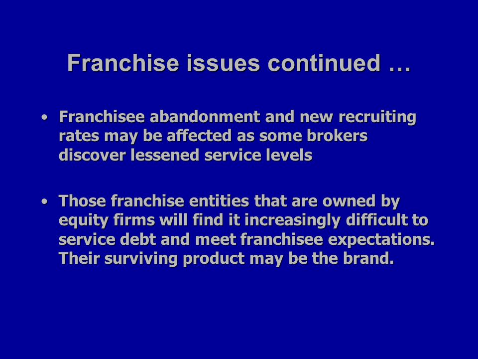 Franchise issues continued … Franchisee abandonment and new recruiting rates may be affected as some brokers discover lessened service levelsFranchisee abandonment and new recruiting rates may be affected as some brokers discover lessened service levels Those franchise entities that are owned by equity firms will find it increasingly difficult to service debt and meet franchisee expectations.