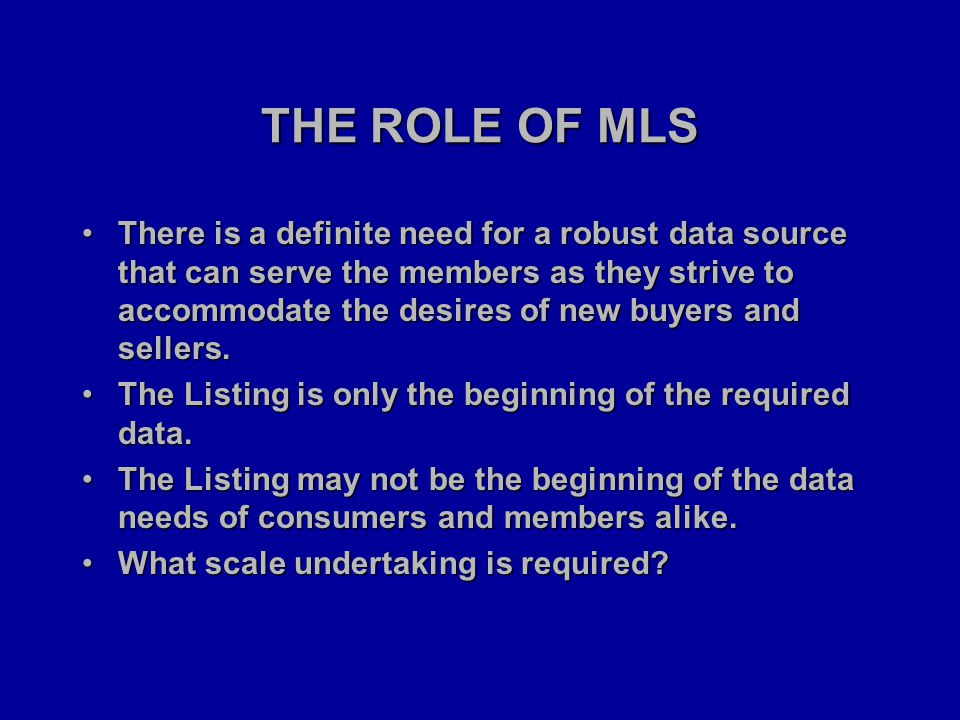 THE ROLE OF MLS There is a definite need for a robust data source that can serve the members as they strive to accommodate the desires of new buyers and sellers.There is a definite need for a robust data source that can serve the members as they strive to accommodate the desires of new buyers and sellers.