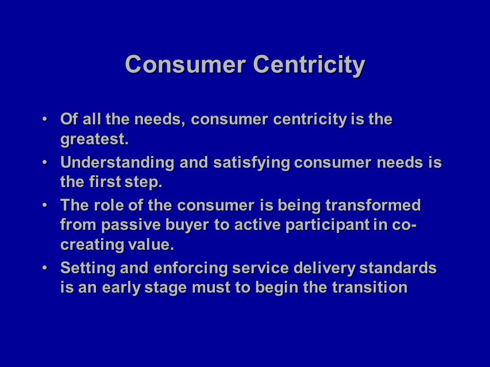 Consumer Centricity Of all the needs, consumer centricity is the greatest.Of all the needs, consumer centricity is the greatest.