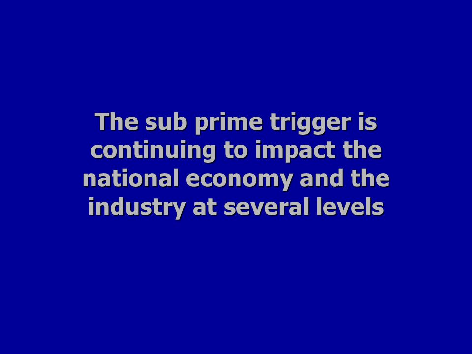 The sub prime trigger is continuing to impact the national economy and the industry at several levels