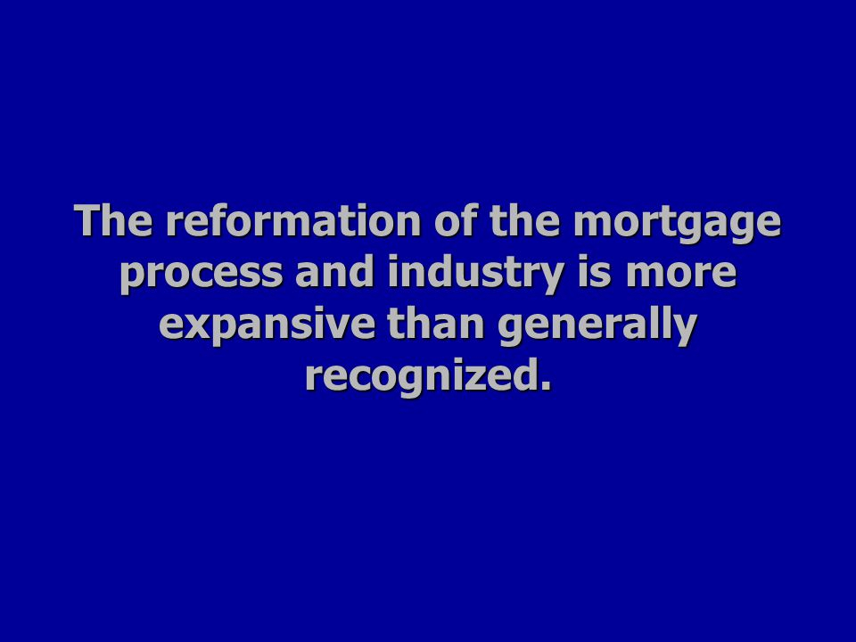 The reformation of the mortgage process and industry is more expansive than generally recognized.