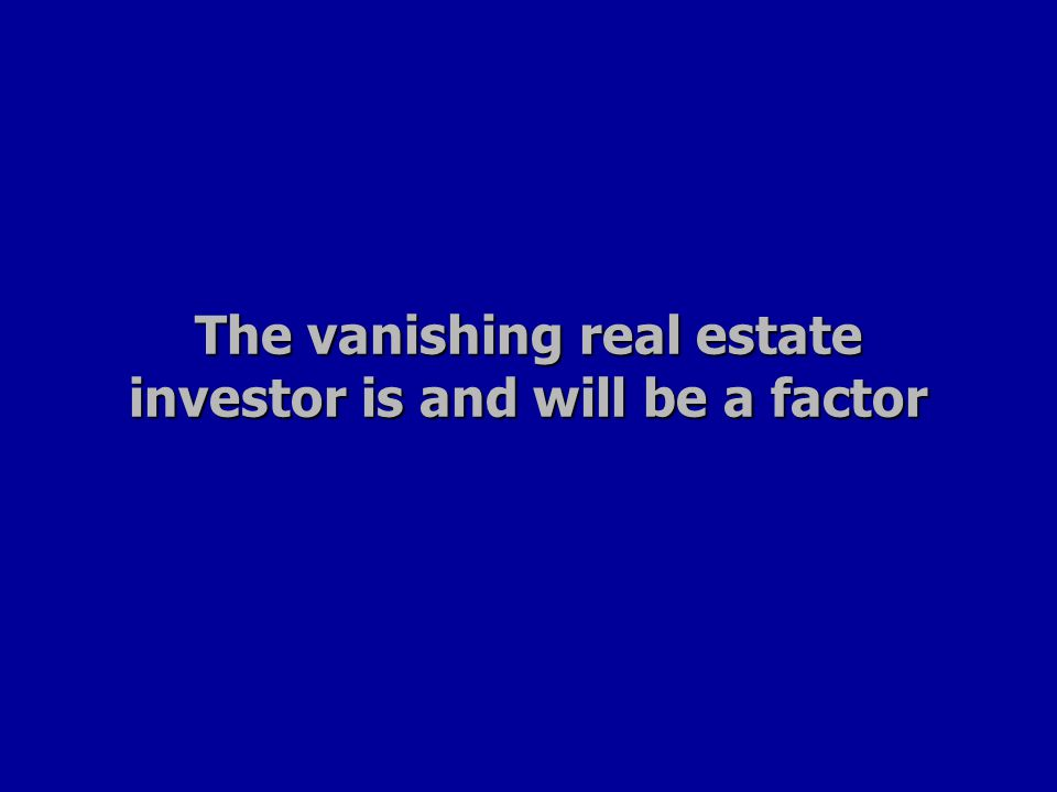 The vanishing real estate investor is and will be a factor