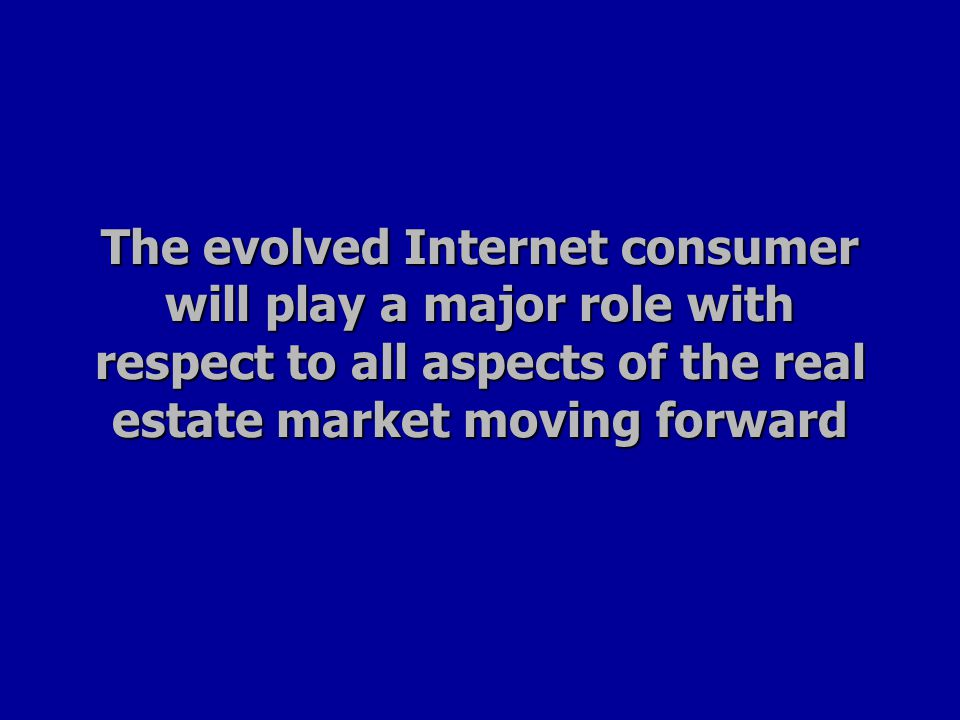The evolved Internet consumer will play a major role with respect to all aspects of the real estate market moving forward