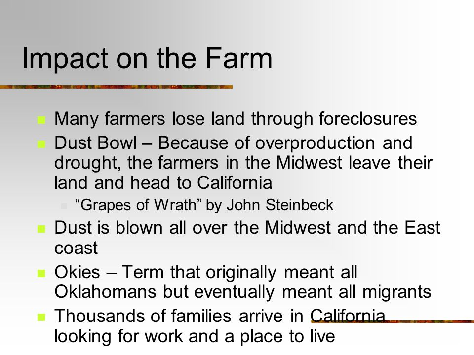 Impact on the Farm Many farmers lose land through foreclosures Dust Bowl – Because of overproduction and drought, the farmers in the Midwest leave their land and head to California Grapes of Wrath by John Steinbeck Dust is blown all over the Midwest and the East coast Okies – Term that originally meant all Oklahomans but eventually meant all migrants Thousands of families arrive in California looking for work and a place to live