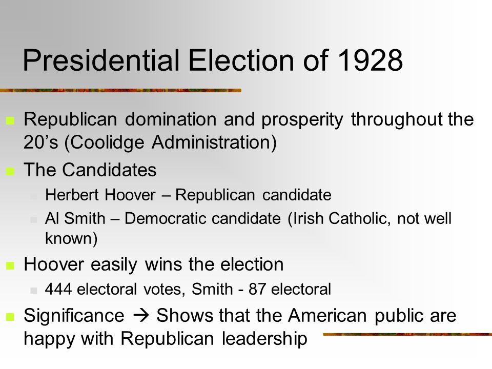 Presidential Election of 1928 Republican domination and prosperity throughout the 20's (Coolidge Administration) The Candidates Herbert Hoover – Republican candidate Al Smith – Democratic candidate (Irish Catholic, not well known) Hoover easily wins the election 444 electoral votes, Smith - 87 electoral Significance  Shows that the American public are happy with Republican leadership